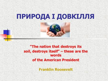 "ПРИРОДА І ДОВКІЛЛЯ ""The nation that destroys its soil, destroys itself"" – these are the words of the American President Franklin Roosevelt."