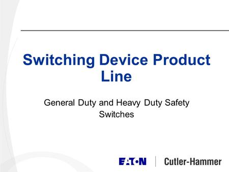 Switching Device Product Line General Duty and Heavy Duty Safety Switches.