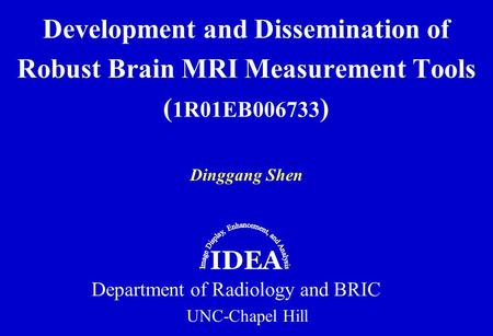 Dinggang Shen Development and Dissemination of Robust Brain MRI Measurement Tools ( 1R01EB006733 ) Department of Radiology and BRIC UNC-Chapel Hill IDEA.