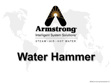 ©2005 Armstrong International, Inc. Water Hammer.