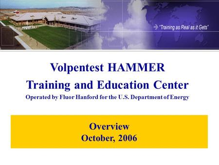 Overview October, 2006 Volpentest HAMMER Training and Education Center Operated by Fluor Hanford for the U.S. Department of Energy.