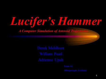 1 Lucifer's Hammer Derek Mehlhorn William Pearl Adrienne Upah A Computer Simulation of Asteroid Trajectories Team 34 Albuquerque Academy.