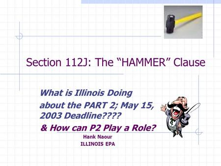 "Section 112J: The ""HAMMER"" Clause What is Illinois Doing about the PART 2; May 15, 2003 Deadline???? & How can P2 Play a Role? Hank Naour ILLINOIS EPA."