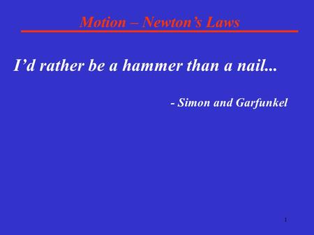 1 Motion – Newton's Laws I'd rather be a hammer than a nail... - Simon and Garfunkel.