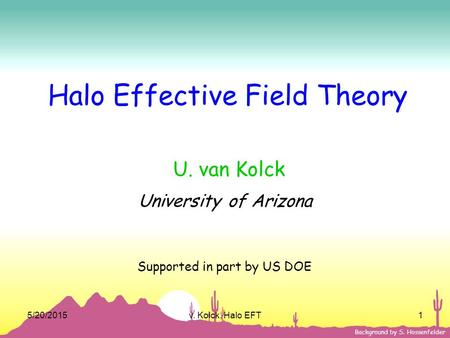 5/20/2015v. Kolck, Halo EFT1 Background by S. Hossenfelder Halo Effective Field Theory U. van Kolck University of Arizona Supported in part by US DOE.