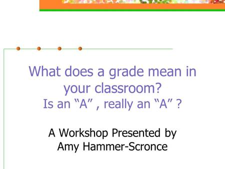 "What does a grade mean in your classroom? Is an ""A"", really an ""A"" ? A Workshop Presented by Amy Hammer-Scronce."