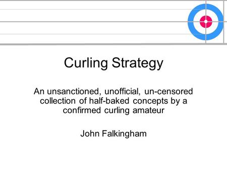 Curling Strategy An unsanctioned, unofficial, un-censored collection of half-baked concepts by a confirmed curling amateur John Falkingham.