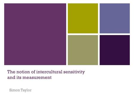 The notion of intercultural sensitivity and its measurement Simon Taylor.