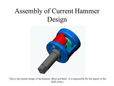 Assembly of Current Hammer Design This is the current design of the hammer (Blue and Red). It is responsible for the impact to the shaft (Grey).