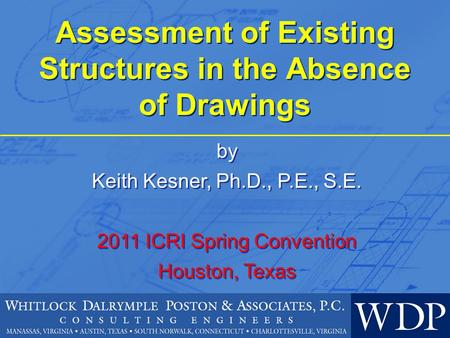 Assessment of Existing Structures in the Absence of Drawings by Keith Kesner, Ph.D., P.E., S.E. 2011 ICRI Spring Convention Houston, Texas by Keith Kesner,