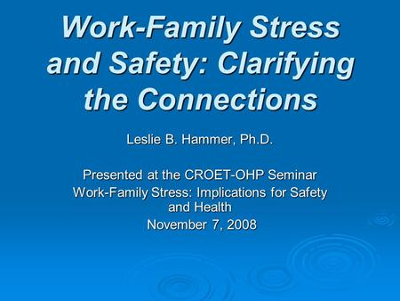 Work-Family Stress and Safety: Clarifying the Connections Leslie B. Hammer, Ph.D. Presented at the CROET-OHP Seminar Work-Family Stress: Implications for.