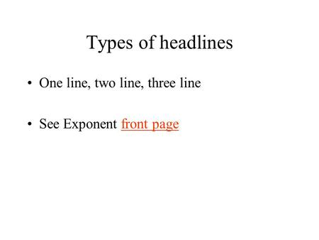 Types of headlines One line, two line, three line See Exponent front pagefront page.