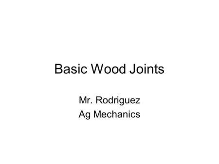 Basic Wood Joints Mr. Rodriguez Ag Mechanics. 1. Butt Joints a.Butt joints are formed by joining two boards end to end, or edge to edge. ( in a line or.