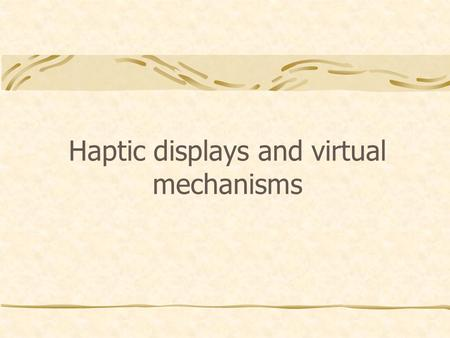 Haptic displays and virtual mechanisms. Haptic Displays Man-machine interfaces, capable of reproducing forces as user's hand; Accurately On an extended.