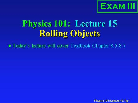 Physics 101: Lecture 15, Pg 1 Physics 101: Lecture 15 Rolling Objects l Today's lecture will cover Textbook Chapter 8.5-8.7 Exam III.