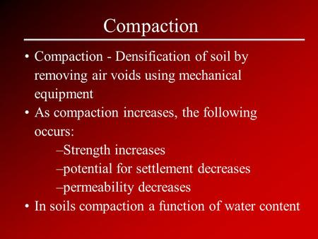 Compaction Compaction - Densification of soil by removing air voids using mechanical equipment As compaction increases, the following occurs: –Strength.