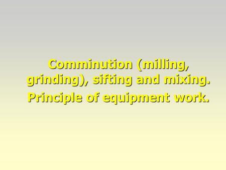 Comminution (milling, grinding), sifting and mixing. Principle of equipment work.