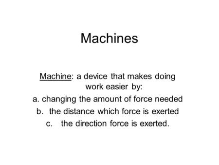 Machines Machine: a device that makes doing work easier by: a. changing the amount of force needed b.the distance which force is exerted c. the direction.
