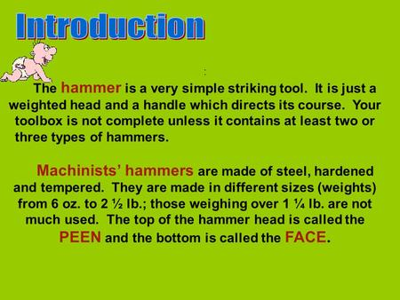 : The hammer is a very simple striking tool. It is just a weighted head and a handle which directs its course. Your toolbox is not complete unless it contains.
