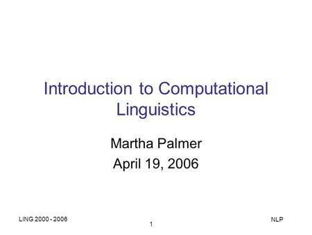 LING 2000 - 2006 NLP 1 Introduction to Computational Linguistics Martha Palmer April 19, 2006.