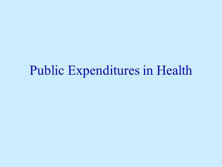 Public Expenditures in Health. Main Principles Establish Market Failures Identify beneficiaries of expenditures Balance potential benefits with ability.