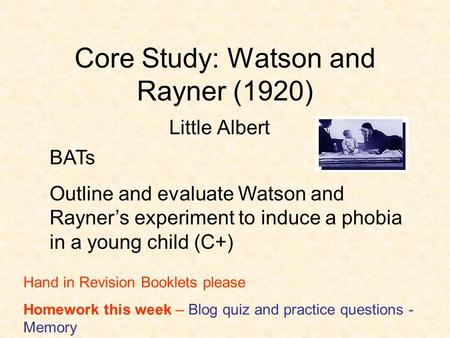 Core Study: Watson and Rayner (1920) Little Albert BATs Outline and evaluate Watson and Rayner's experiment to induce a phobia in a young child (C+) Hand.
