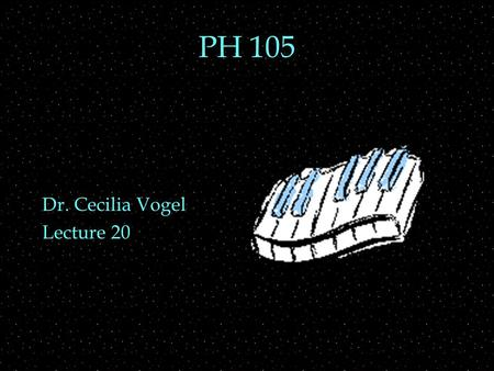 PH 105 Dr. Cecilia Vogel Lecture 20. OUTLINE  Keyboard instruments  Piano  action  strings  soundboard  pedals  Organ  flue vs reed  pipes.