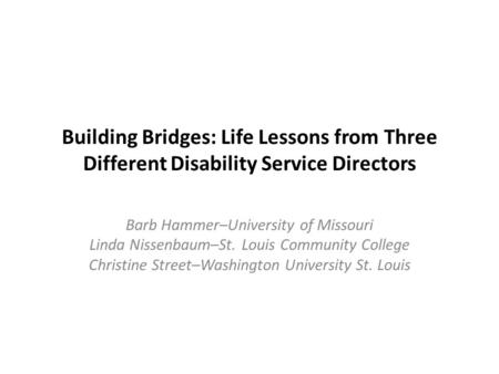 Building Bridges: Life Lessons from Three Different Disability Service Directors Barb Hammer–University of Missouri Linda Nissenbaum–St. Louis Community.