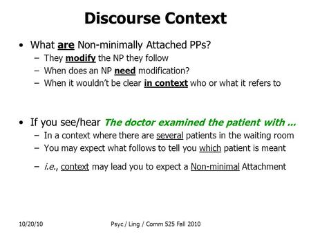 10/20/10Psyc / Ling / Comm 525 Fall 2010 Discourse Context What are Non-minimally Attached PPs? –They modify the NP they follow –When does an NP need modification?