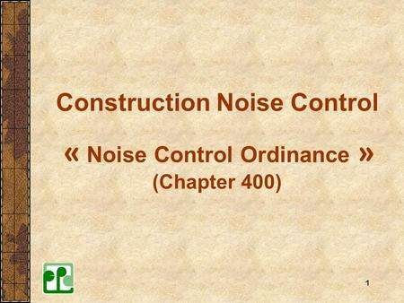 1 Construction Noise Control « Noise Control Ordinance » (Chapter 400)