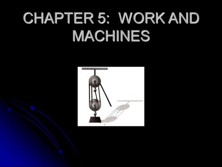 CHAPTER 5: WORK AND MACHINES. WORK WORK IN THE SENSE OF SCIENCE IS DIFFERENT THAN WHAT MOST PEOPLE CONSIDER WORK AS BEING. WORK IN THE SENSE OF SCIENCE.