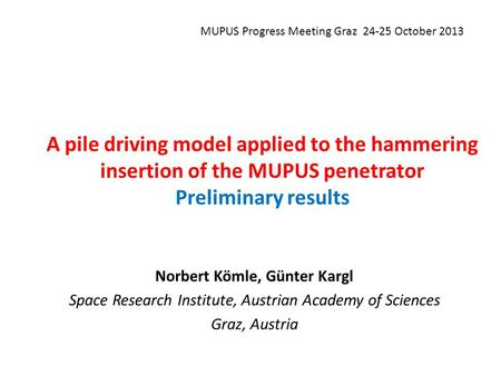 A pile driving model applied to the hammering insertion of the MUPUS penetrator Preliminary results Norbert Kömle, Günter Kargl Space Research Institute,