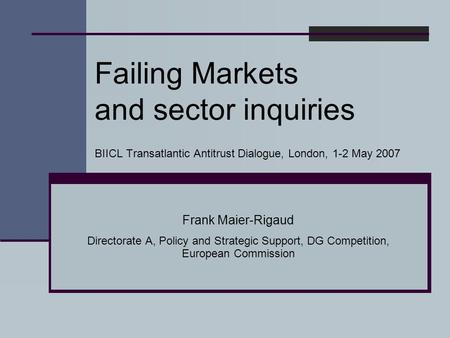 Failing Markets and sector inquiries BIICL Transatlantic Antitrust Dialogue, London, 1-2 May 2007 Frank Maier-Rigaud Directorate A, Policy and Strategic.