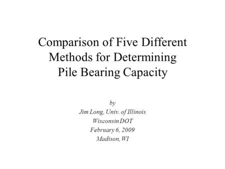 Comparison of Five Different Methods for Determining Pile Bearing Capacity by Jim Long, Univ. of Illinois Wisconsin DOT February 6, 2009 Madison, WI.
