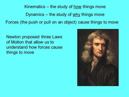 Kinematics – the study of how things move Dynamics – the study of why things move Forces (the push or pull on an object) cause things to move Newton proposed.