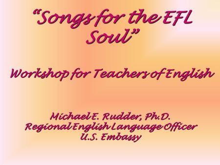 """Songs for the EFL Soul"" Workshop for Teachers of English Michael E. Rudder, Ph.D. Regional English Language Officer U.S. Embassy."