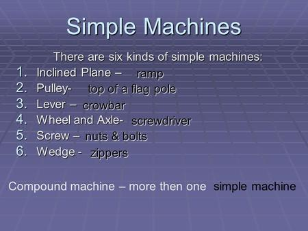 Simple Machines There are six kinds of simple machines: 1. Inclined Plane – 2. Pulley- 3. Lever – 4. Wheel and Axle- 5. Screw – 6. Wedge - ramp top of.