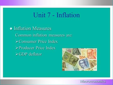 Unit 7 - Inflation l Inflation Measures Common inflation measures are:  Consumer Price Index  Producer Price Index  GDP deflator Macroeconomics.
