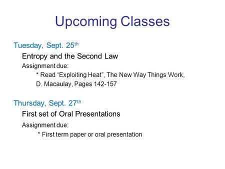 "Upcoming Classes Tuesday, Sept. 25 th Entropy and the Second Law Assignment due: * Read ""Exploiting Heat"", The New Way Things Work, D. Macaulay, Pages."