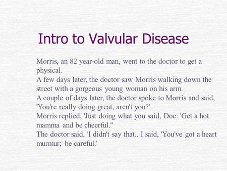 Intro to Valvular Disease Morris, an 82 year-old man, went to the doctor to get a physical. A few days later, the doctor saw Morris walking down the street.