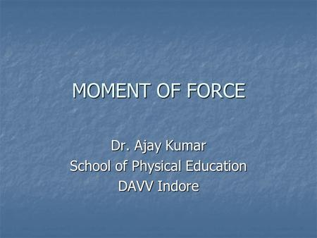 MOMENT OF FORCE Dr. Ajay Kumar School of Physical Education DAVV Indore.