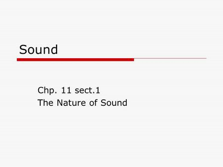 Sound Chp. 11 sect.1 The Nature of Sound. Sound  Sect. 1 The Nature of Sound slides 3-34  Sect. 2 Properties of Sound slides 35-56slides 35-56  Sect.