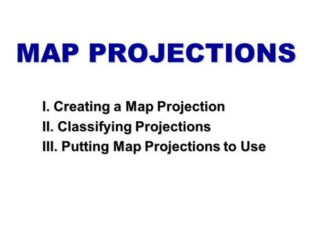 MAP PROJECTIONS I. Creating a Map Projection II. Classifying Projections III. Putting Map Projections to Use.
