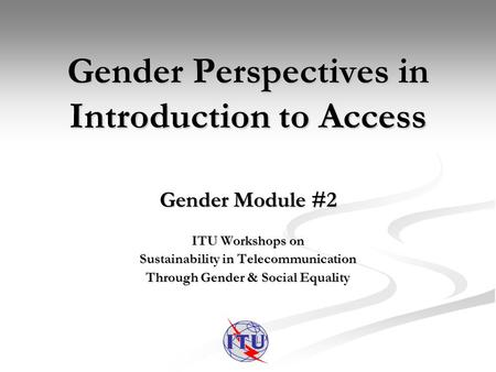 Gender Perspectives in Introduction to Access Gender Module #2 ITU Workshops on Sustainability in Telecommunication Through Gender & Social Equality.
