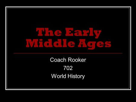 The Early Middle Ages Coach Rooker 702 World History.