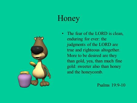 Honey The fear of the LORD is clean, enduring for ever: the judgments of the LORD are true and righteous altogether. More to be desired are they than.