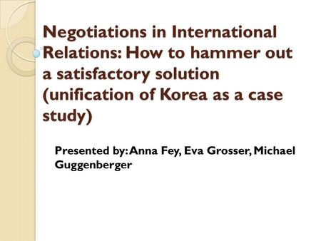 Negotiations in International Relations: How to hammer out a satisfactory solution (unification of Korea as a case study) Presented by: Anna Fey, Eva Grosser,