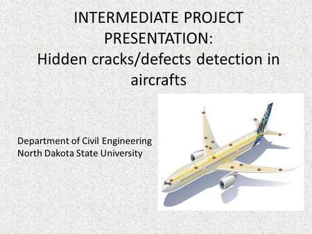 INTERMEDIATE PROJECT PRESENTATION: Hidden cracks/defects detection in aircrafts Department of Civil Engineering North Dakota State University.