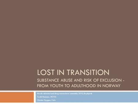LOST IN TRANSITION SUBSTANCE ABUSE AND RISK OF EXCLUSION - FROM YOUTH TO ADULTHOOD IN NORWAY Nordic alchohol and drug researchers' assembly 2010, Reykjavik.