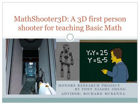 HONORS RESEARCH PROJECT BY TONY XIAODI ZHENG ADVISOR: RICHARD MCKENNA MathShooter3D: A 3D first person shooter for teaching Basic Math.